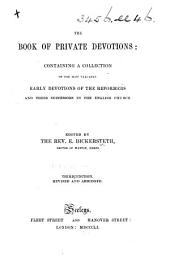 The Book of Private Devotions; containing a collection of the most valuable early devotions of the Reformers and their successors, in the English Church ... Edited by the Rev. E. Bickersteth