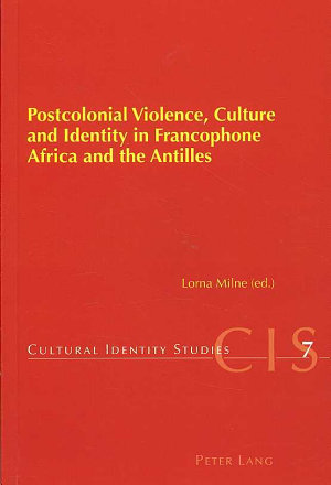 Postcolonial Violence, Culture and Identity in Francophone Africa and the Antilles