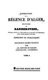 Fondation de la régence d'Alger: histoire des Barberousse, chronique arabe du XVIe siècle, publiée sur un manuscrit de la Bibliothèque royale, avec un appendice et des notes : expédition de Charles-Quint, Volume2