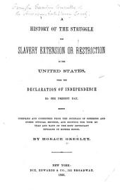A history of the struggle for slavery extension or restriction in the United States: from the Declaration of Independence to the present day. Mainly compiled and condensed from the journals of Congress and other official records, and showing the vote by yeas and nays on the most important divisions in either house