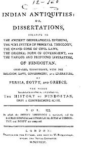 Indian Antiquities: Or, Dissertations, Relative to the Ancient Geographical Divisions, the Pure System of Primeval Theology, the Grand Code of Civil Laws, the Original Form of Government, the Widely-extended Commerce, and the Various and Profound Literature, of Hindostan: Compared, Throughout, with the Religion, Laws, Government, and Literature, of Persia, Egypt, and Greece, the Whole Intended as Introductory to the History of Hindostan, Upon a Comprehensive Scale, Volume 3