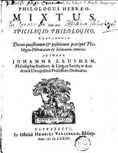 Philologus Hebraeo-mixtus, unà cum Spicilegio philologico, : continente decem quaestioneum & positionum praecipuaè philologico-Hebraicarum & Iudaicarum centurias