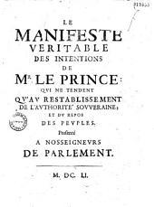 Le Manifeste veritable des intentions de Mr le Prince : qui ne tendent qu'au restablissement de l'authorité souueraine; et du repos des peuples. Presenté à Nosseigneurs de Parlement