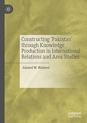 Constructing  Pakistan  through Knowledge Production in International Relations and Area Studies PDF