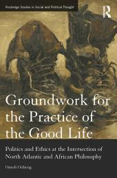 Groundwork for the Practice of the Good Life: Politics and Ethics at the Intersection of North Atlantic and African Philosophy