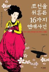 조선을 뒤흔든 16가지 연애사건: 신분과 사회를 뛰어넘은 조선 최대의 스캔들