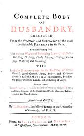 A Complete Body of Husbandry: Collected from the Practice and Experience of the Most Considerable Farmers in Britain. Particularly Setting Forth the Various Ways of Improving Land ... To which is Added Several Particulars Relating to the Preservation of the Game; and Stated Accounts of the Expence and Profits of Arable, Pasture, Meadow and Wood Lands. Adorn'd with Cuts