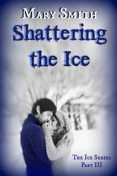 Shattering the Ice: The Ice Series 3