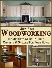 Woodworking : The Ultimate Guide to Build Cabinets and Shelves for your Home.