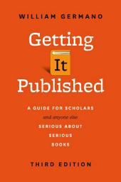 Getting It Published: A Guide for Scholars and Anyone Else Serious about Serious Books, Third Edition