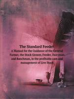The standard feeder a manual for the guidance of the general farmer  the stock grower  feeder  dairyman and ranchman in the profitable care and management of live stock PDF