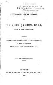 An Auto-biographical Memoir of Sir John Barrow, Bart., Late of the Admiralty: Including Reflections, Observations, and Reminiscences at Home and Abroad, from Early Life to Advanced Age