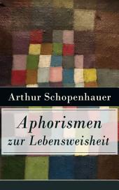 Aphorismen zur Lebensweisheit (Vollständige Ausgabe): Parerga und Paralipomena