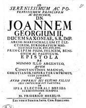 AD SERENISSIMUM AC POTENTISSIMUM PRINCIPEM AC DOMINUM DN. JOANNEM GEORGIUM II, DUCEM SAXONIAE, S. R. IMP. ARCHI-MARESCHALLUM ET ELECTOREM, BURGGRAVIUM MAGDEBURGENSEM, ETC. ETC. ETC. PRINCIPEM PIUM, FELICEM, BENIGNUM AC PACIFICUM, EPISTOLA DE NUMMO ILLO ARGENTEO QVEM CONSTANTINUS MAGNUS CHRISTIANOR. IMPERATORUM PRIMUS, CUDI JUSSERIT, CUM ANNO IMPERII SUI ULTIMO FILIIS SUIS IMPERIUM EST PARTITUS, IN IPSA ELECTORALI DRESDA SUBMISSISSIME SCRIPTA