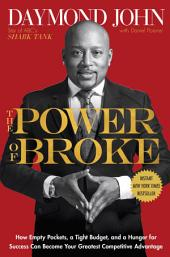 The Power of Broke: How Empty Pockets, a Tight Budget, and a Hunger for Success Can Become YourGreatest Competitive Advantage