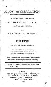 Union Or Separation: Written Some Years Since by the Rev. Dr. Tucker, ... and Now First Published in this Tract Upon the Same Subject. By the Rev. Dr. Clarke, ... In this Work, the Great Objections Urged at a Meeting of the Irish Bar, are Distinctly Considered and Confuted, Volume 3