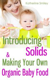 Introducing Solids & Making Your Own Organic Baby Food: A Step-by-Step Guide to Weaning Baby off Breast & Starting Solids. Delicious, Easy-to-Make, & Healthy Homemade Baby Food Recipes Included