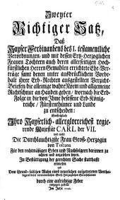 Zweyter Richtiger Satz, daß Kayser Ferdinands I. testamentliche Verordnungen und mit dessen Ertz-Herzoglichen Frauen Töchtern auf deren allerseitigen Hochfürstlichen ... Gemahlen errichtete Ehe-Verträge ... samt denen ... Verzicht-Briefen, die alleinige wahre Norm ... geben, wornach die Erbfolge in die von Ihme besessene Erb-Königreiche ... zu entscheiden