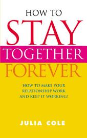 How to Stay Together Forever: How to Make Your Relationship Work and Keep it Working!