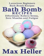 Bath Bomb Recipes: Luxurious Beginner's Bath Bomb Recipes: Relieve Stress, Sore Muscles and Fatigue
