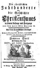 Die christlichen Jahrhunderte oder die Geschichte des Christenthumes in seinem Anfange und Fortgange: Fortsetzung von dem XIIIten, und XIIIItes Jahrhundert. 6