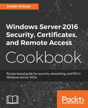 Windows Server 2016 Security Certificates And Remote Access Cookbook