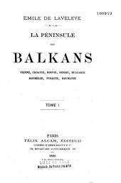 Péninsule des Balkans: Vienne, Croatie, Bosnie, Serbie, Bulgarie, Roumélie, Turquie, Roumaine, Volume1