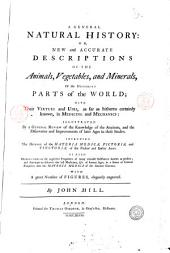 A General Natural History: Or, New and Accurate Descriptions of the Animals, Vegetables, and Minerals, of the Different Parts of the World; with Their Virtues and Uses ... in Medicine and Mechanics: ... Including the History of the Materia Medica, Pictoria, and Tinctoria, of the Present and Earlier Ages. As Also Observations ... with a Great Number of Figures, Elegantly Engraved. By John Hill, ..: A history of fossils. By John Hill, Volume 1