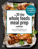 The 30 Day Whole Foods Meal Prep Cookbook  The Easiest and Fastest Whole Foods Compliant Meal Prep Recipes for Your 30 Day Challenge PDF