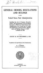 General orders, regulations and rulings of the United States fuel administration: including the acts of Congress, executive orders, and proclamations of the President pursuant to which the United States Fuel Administration was created and is acting, and supplement to general orders, regulations, and rulings, Jan. 1, 1919, to Mar. 20, 1920; August 10, 1917-December 31, 1918