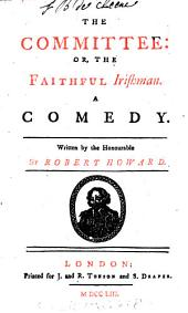 The Committee: Or, the Faithful Irishman. A Comedy. Written by the Honourable Sir Robert Howard