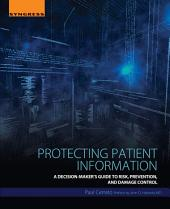 Protecting Patient Information: A Decision-Maker's Guide to Risk, Prevention, and Damage Control
