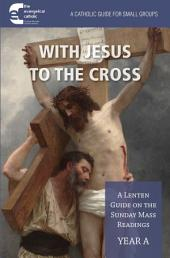 With Jesus to the Cross Year A: A Lenten Guide on the Sunday Mass Readings