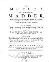 The method of cultivating madder, as it is now practised by the Dutch in Zealand: (where the best madder is produced) with their manner of drying, stamping, and manufacturing ... the method ... in England ...