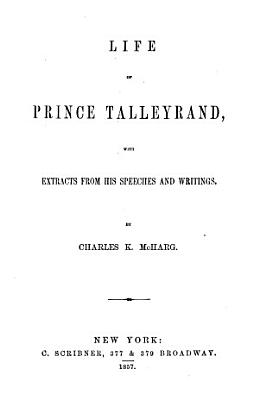 Life of Prince Talleyrand  With Extracts from His Speeches and Writings PDF