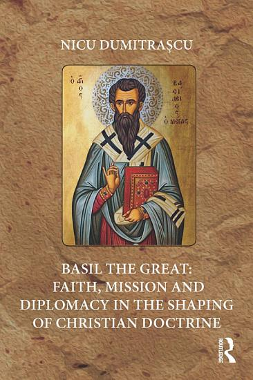 Basil the Great  Faith  Mission and Diplomacy in the Shaping of Christian Doctrine PDF
