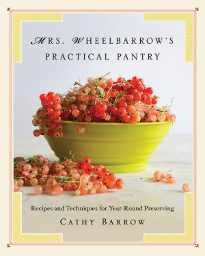 Mrs  Wheelbarrow s Practical Pantry  Recipes and Techniques for Year Round Preserving PDF