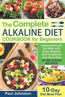 The Complete Alkaline Diet Guide Book for Beginners  Understand Ph  Eat Well with Easy Alkaline Diet Cookbook and More Than 50 Delicious Recipes  10 D Book
