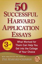 50 Successful Harvard Application Essays: What Worked for Them Can Help You Get into the College of Your Choice, Edition 3