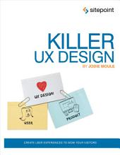 Killer UX Design: Create User Experiences to Wow Your Visitors