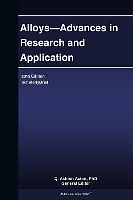 Alloys—Advances in Research and Application: 2013 Edition