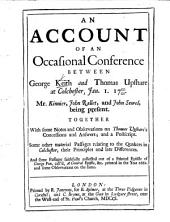 An Account of an occasional Conference between G. Keith and T. Upshare at Colchester, Jan. 1, 1700/01, ... Together with ... observations on T. Upshare's Concessions and Answers, and a postscript ... and some passages ... collected out of a printed Epistle of G. Fox, call'd, A General Epistle, &c. printed in ... 1662, and some observations on the same