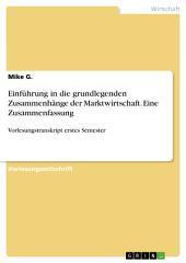 Einführung in die grundlegenden Zusammenhänge der Marktwirtschaft. Eine Zusammenfassung: Vorlesungstranskript erstes Semester