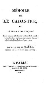 Mémoire sur le cadastre: et détails statistiques sur le nombre et la division des taxes de la contribution foncière