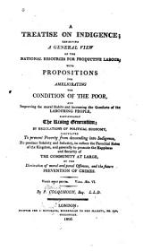 A Treatise on Indigence: Exhibiting a General View of the National Resources for Productive Labour; with Propositions for Ameliorating the Condition of the Poor, and Improving the Moral Habits and Increasing the Comforts of the Labouring People ...