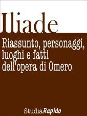 Iliade. Riassunto, personaggi, luoghi e fatti dell'opera di Omero