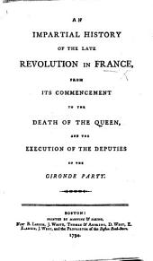 An Impartial History of the late Revolution in France, from its commencement to the death of the Queen, and the execution of the deputies of the Gironde Party