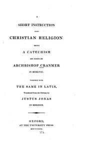 A Short Instruction Into Christian Religion: Being a Catechism Set Forth by Archbishop Cranmer in MDXLVIII: Together with the Same in Latin, Translated from the German by Justus Jonas in MDXXXIX