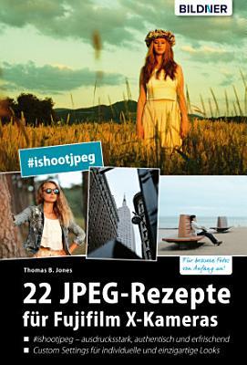 22 JPEG Rezepte f  r Fujifilm X Kameras  mit JPG einzigartige Bildlooks erzeugen PDF