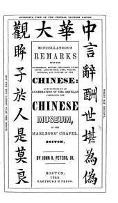 Miscellaneous remarks upon the government, history, religions, literature, agriculture, arts, trades, manners and customs of the Chinese; as suggested by an examination of the ... Chinese Museum in the Marlboro' Chapel, Boston